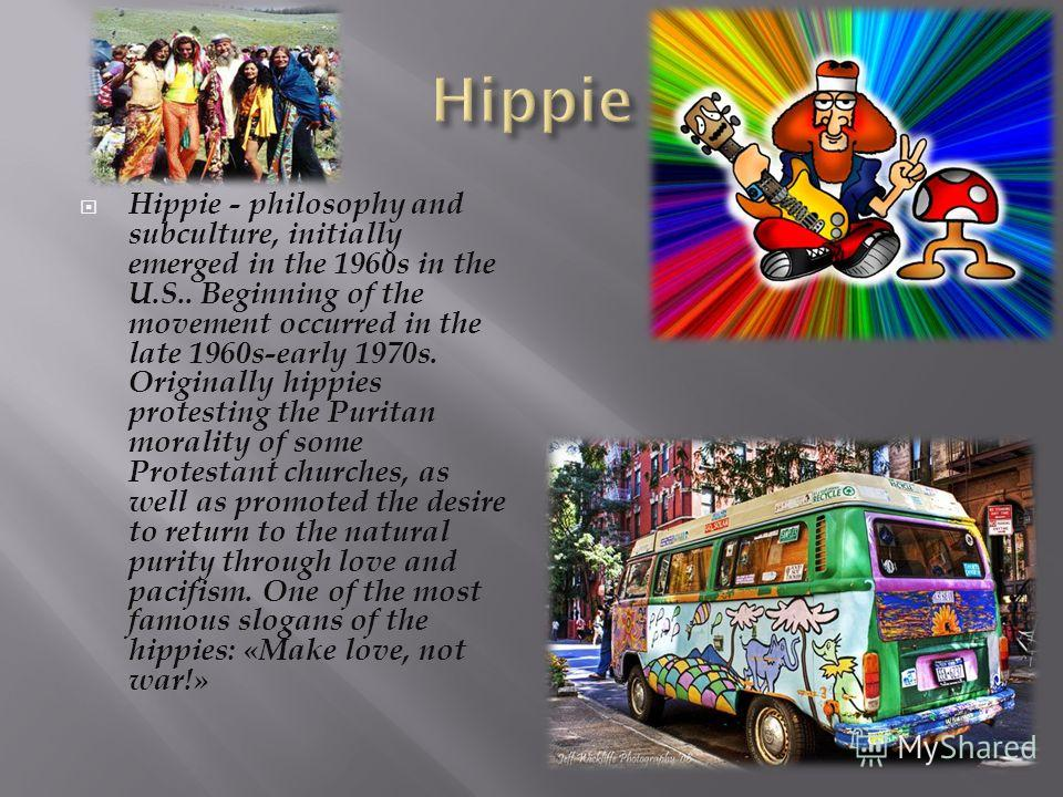 Hippie - philosophy and subculture, initially emerged in the 1960s in the U.S.. Beginning of the movement occurred in the late 1960s-early 1970s. Originally hippies protesting the Puritan morality of some Protestant churches, as well as promoted the