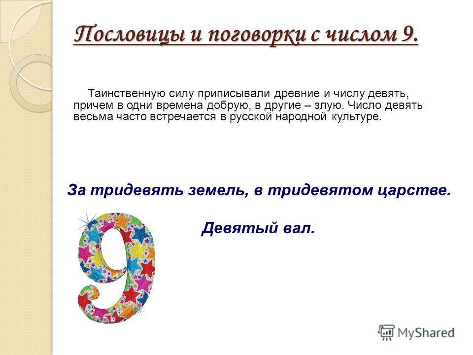 Пословицы и поговорки с числом 9. Таинственную силу приписывали древние и числу девять, причем в одни времена добрую, в другие – злую. Число девять весьма часто встречается в русской народной культуре. За тридевять земель, в тридевятом царстве. Девят