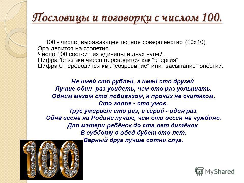 Пословицы и поговорки с числом 100. 100 - число, выражающее полное совершенство (10x10). Эра делится на столетия. Число 100 состоит из единицы и двух нулей. Цифра 1 с языка чисел переводится как