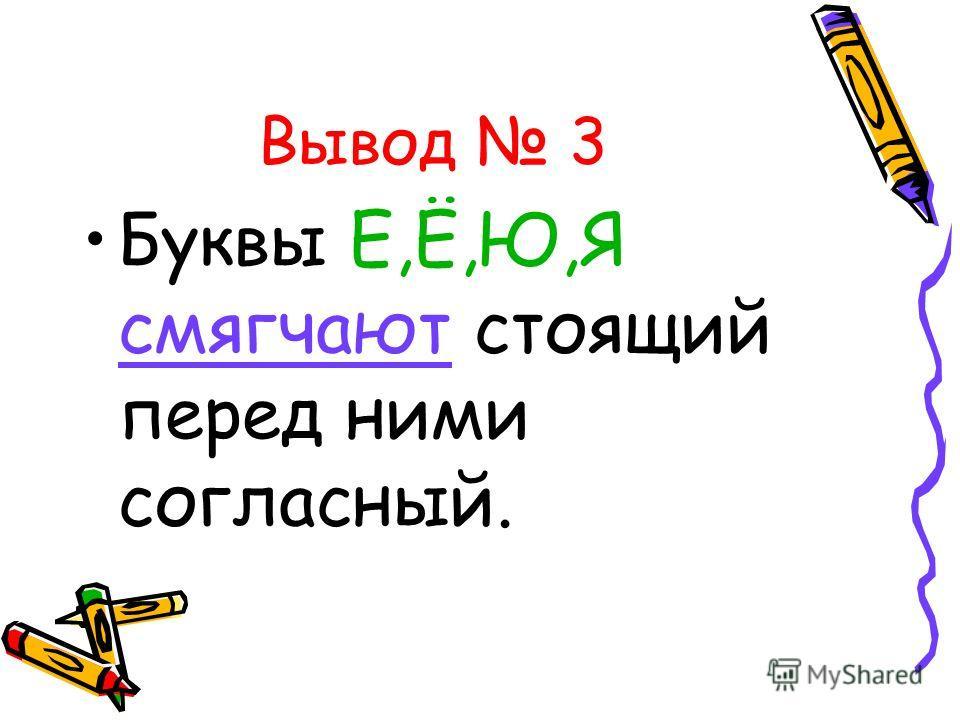 Вывод 3 Буквы Е,Ё,Ю,Я смягчают стоящий перед ними согласный.