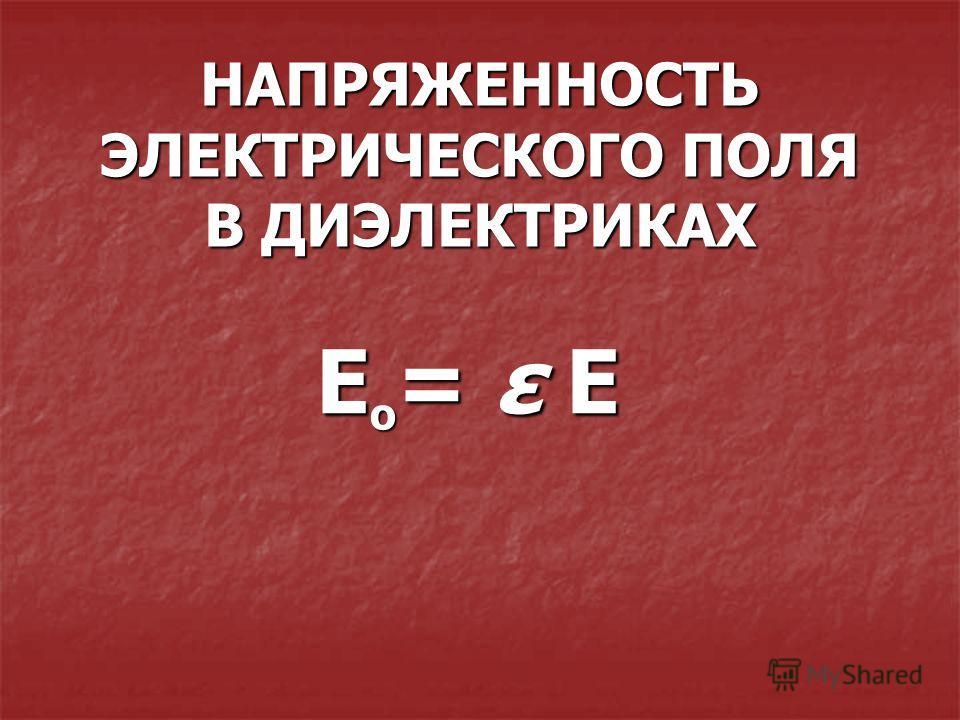 НАПРЯЖЕННОСТЬ ЭЛЕКТРИЧЕСКОГО ПОЛЯ В ДИЭЛЕКТРИКАХ Е = ε Е о