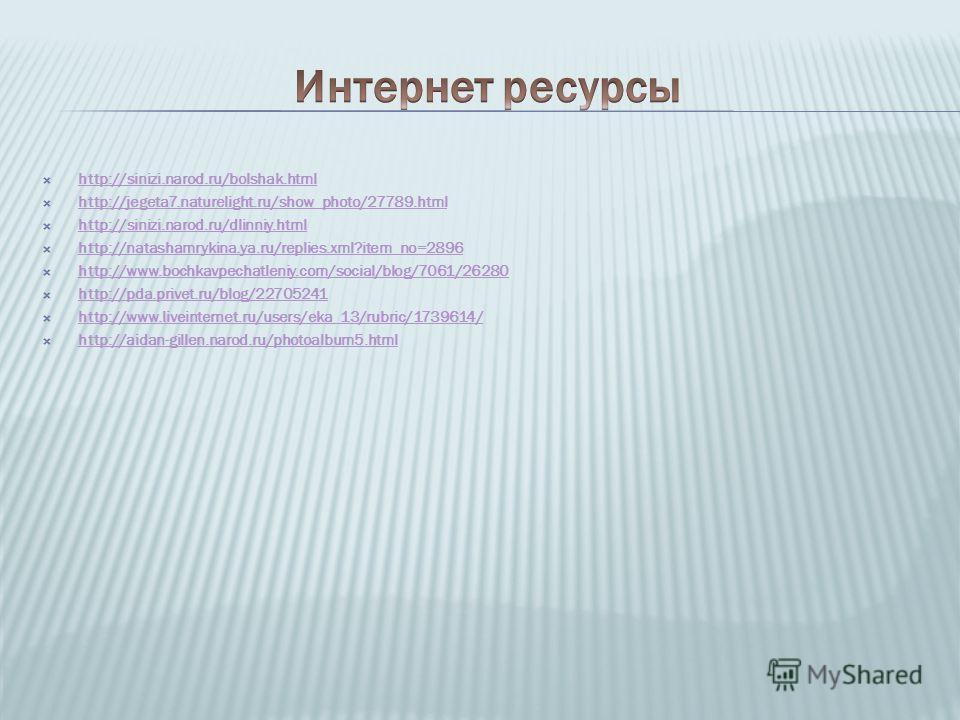 http://sinizi.narod.ru/bolshak.html http://jegeta7.naturelight.ru/show_photo/27789. html http://sinizi.narod.ru/dlinniy.html http://natashamrykina.ya.ru/replies.xml?item_no=2896 http://www.bochkavpechatleniy.com/social/blog/7061/26280 http://pda.priv
