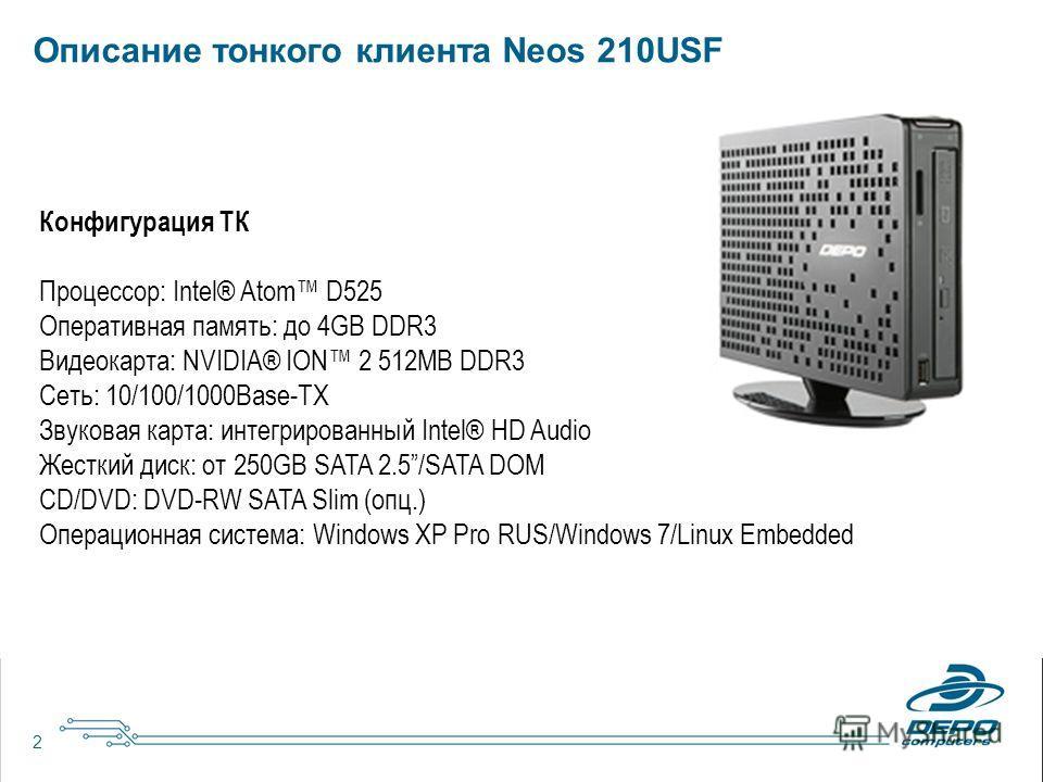2 Описание тонкого клиента Neos 210USF Конфигурация ТК Процессор: Intel® Atom D525 Оперативная память: до 4GB DDR3 Видеокарта: NVIDIA® ION 2 512MB DDR3 Сеть: 10/100/1000Base-TX Звуковая карта: интегрированный Intel® HD Audio Жесткий диск: от 250GB SA
