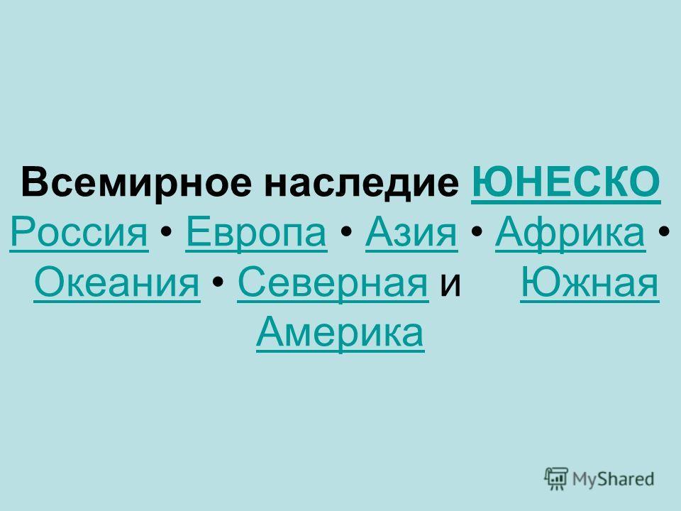 Всемирное наследие ЮНЕСКО Россия Европа Азия Африка Океания Северная и Южная АмерикаЮНЕСКО Россия ЕвропаАзия АфрикаОкеания СевернаяЮжная Америка