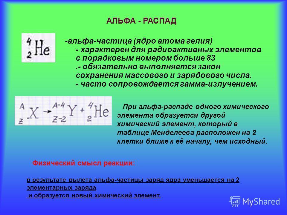 -альфа-частица (ядро атома гелия) - характерен для радиоактивных элементов с порядковым номером больше 83.- обязательно выполняется закон сохранения массового и зарядового числа. - часто сопровождается гамма-излучением. АЛЬФА - РАСПАД При альфа-распа