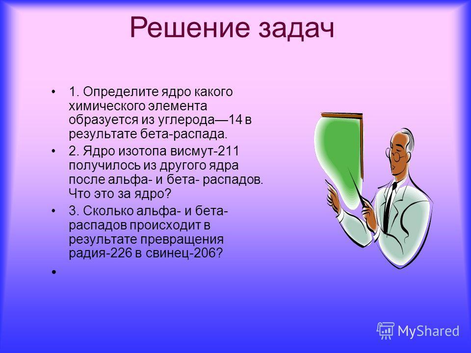1. Определите ядро какого химического элемента образуется из углерода 14 в результате бета-распада. 2. Ядро изотопа висмут-211 получилось из другого ядра после альфа- и бета- распадов. Что это за ядро? 3. Сколько альфа- и бета- распадов происходит в