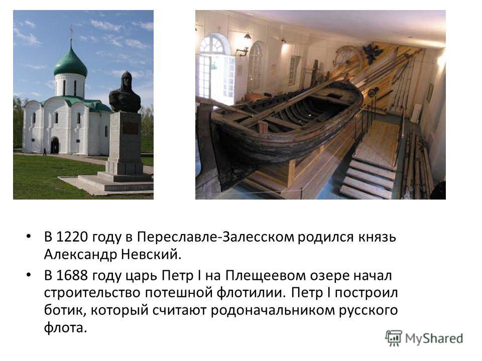 В 1220 году в Переславле-Залесском родился князь Александр Невский. В 1688 году царь Петр I на Плещеевом озере начал строительство потешной флотилии. Петр I построил ботик, который считают родоначальником русского флота.