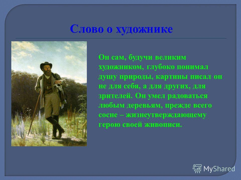 Иван Иванович Шишкин – известный русский художник XIX века. Главная тема его творчества – природа, пейзажи. С раннего детства он считал, что отношения человека и природы взаимны: любовь рождает любовь, а небрежение и презрение – суровость и скупость,