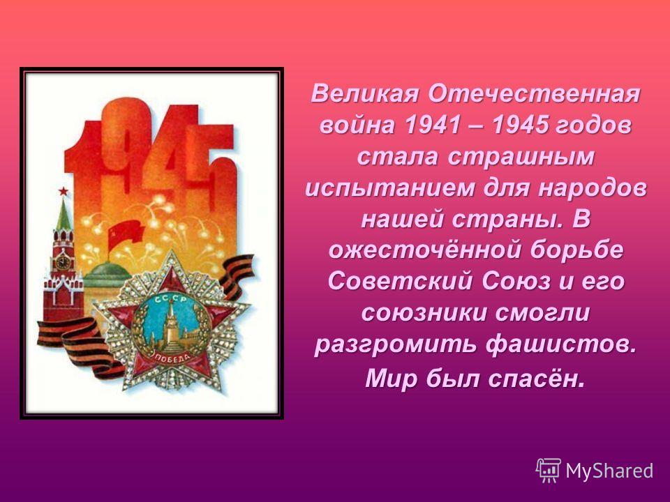 Великая Отечественная война 1941 – 1945 годов стала страшным испытанием для народов нашей страны. В ожесточённой борьбе Советский Союз и его союзники смогли разгромить фашистов. Мир был спасён Великая Отечественная война 1941 – 1945 годов стала страш