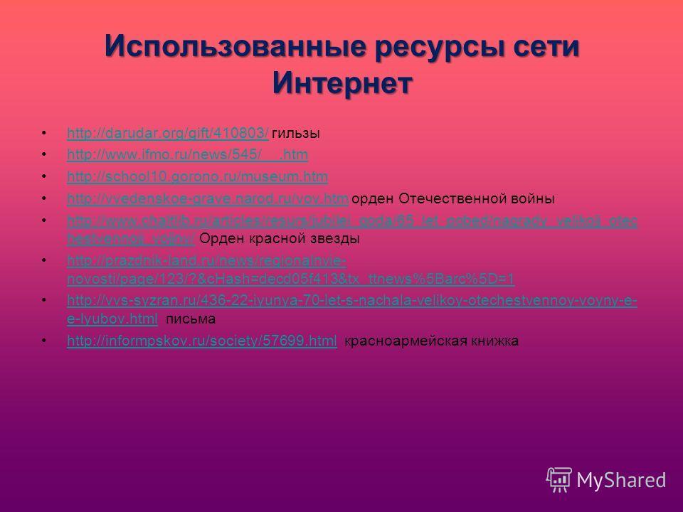 Использованные ресурсы сети Интернет http://darudar.org/gift/410803/ гильзыhttp://darudar.org/gift/410803/ http://www.ifmo.ru/news/545/__.htm http://school10.gorono.ru/museum.htm http://vvedenskoe-grave.narod.ru/vov.htm орден Отечественной войныhttp: