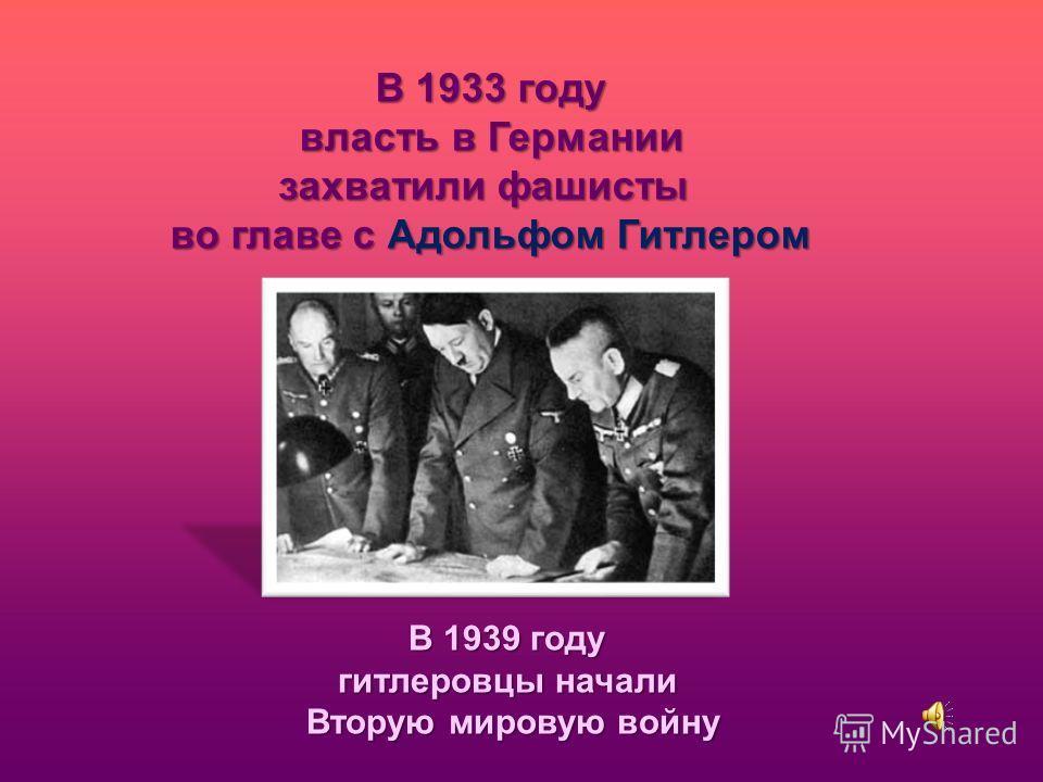 В 1939 году гитлеровцы начали Вторую мировую войну В 1933 году власть в Германии власть в Германии захватили фашисты во главе с Адольфом Гитлером
