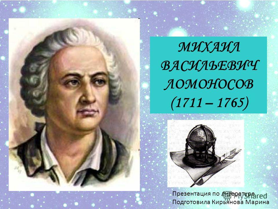 МИХАИЛ ВАСИЛЬЕВИЧ ЛОМОНОСОВ (1711 – 1765) Презентация по литературе Подготовила Кирьянова Марина