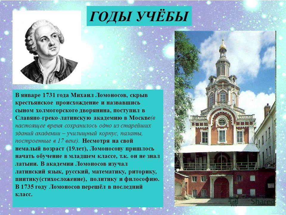 ГОДЫ УЧЁБЫ В январе 1731 года Михаил Ломоносов, скрыв крестьянское происхождение и назвавшись сыном холмогорского дворянина, поступил в Славяно-греко-латинскую академию в Москве(в настоящее время сохранилось одно из старейших зданий академии – училищ