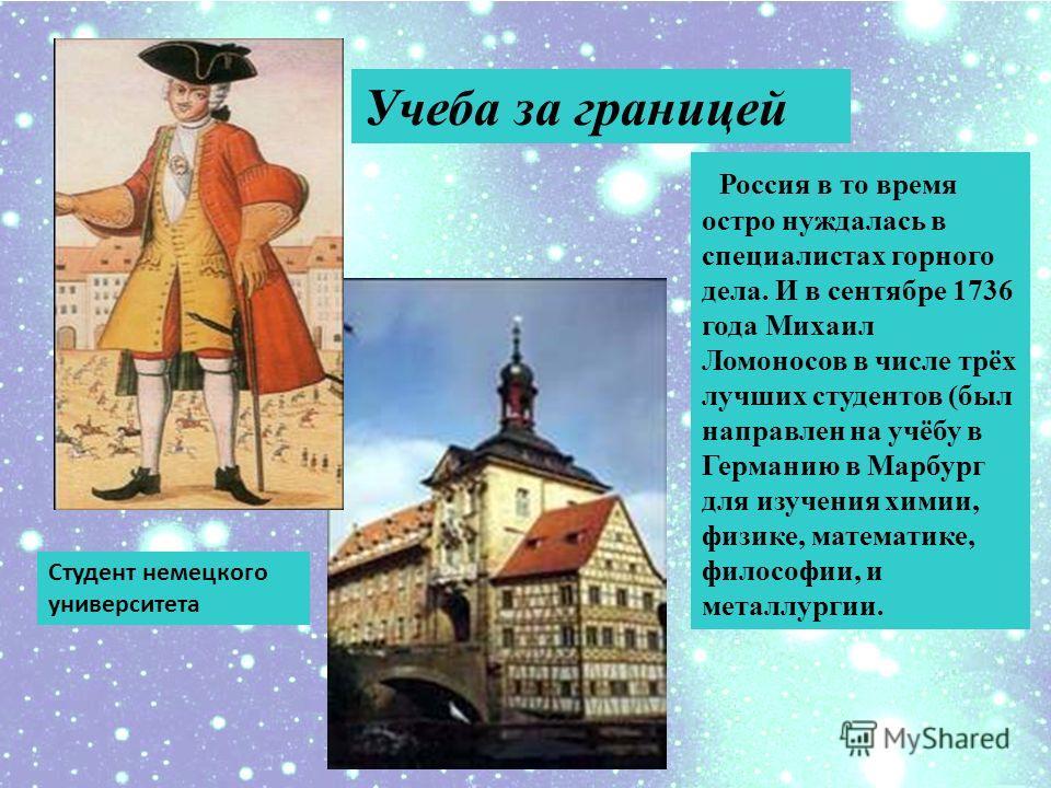 Россия в то время остро нуждалась в специалистах горного дела. И в сентябре 1736 года Михаил Ломоносов в числе трёх лучших студентов (был направлен на учёбу в Германию в Марбург для изучения химии, физике, математике, философии, и металлургии. Учеба