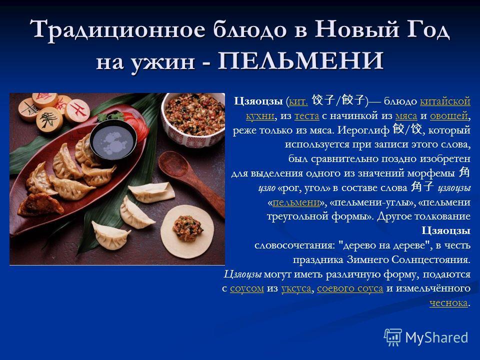 Традиционное блюдо в Новый Год на ужин - ПЕЛЬМЕНИ Цзяоцзы (кит. / ) блюдо китайскойкит.китайской кухникухни, из теста с начинкой из мяса и овощей,тестамясаовощей реже только из мяса. Иероглиф /, который используется при записи этого слова, был сравни