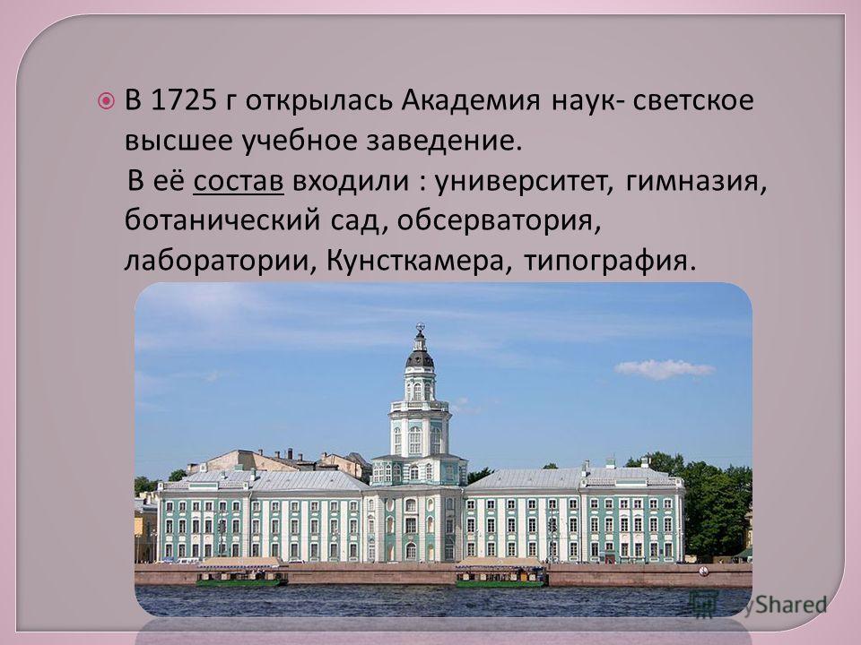 В 1725 г открылась Академия наук- светское высшее учебное заведение. В её состав входили : университет, гимназия, ботанический сад, обсерватория, лаборатории, Кунсткамера, типография.