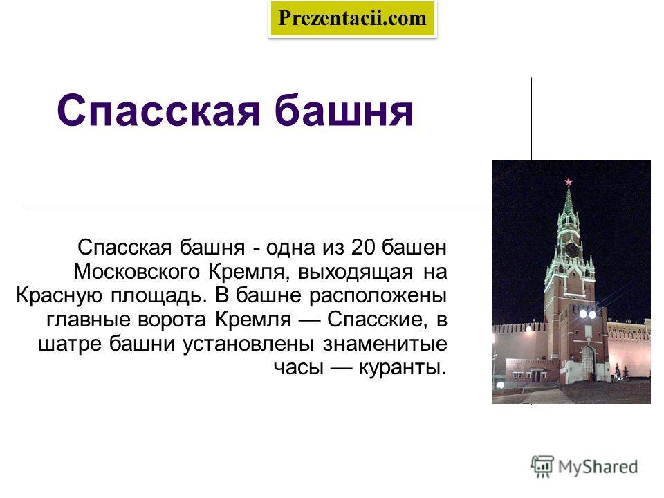 Спасская башня Спасская башня - одна из 20 башен Московского Кремля, выходящая на Красную площадь. В башне расположены главные ворота Кремля Спасские, в шатре башни установлены знаменитые часы куранты. Prezentacii.com