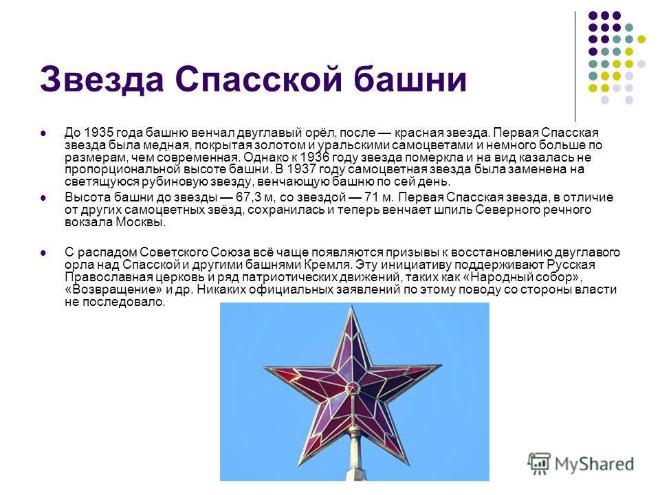 Звезда Спасской башни До 1935 года башню венчал двуглавый орёл, после красная звезда. Первая Спасская звезда была медная, покрытая золотом и уральскими самоцветами и немного больше по размерам, чем современная. Однако к 1936 году звезда померкла и на