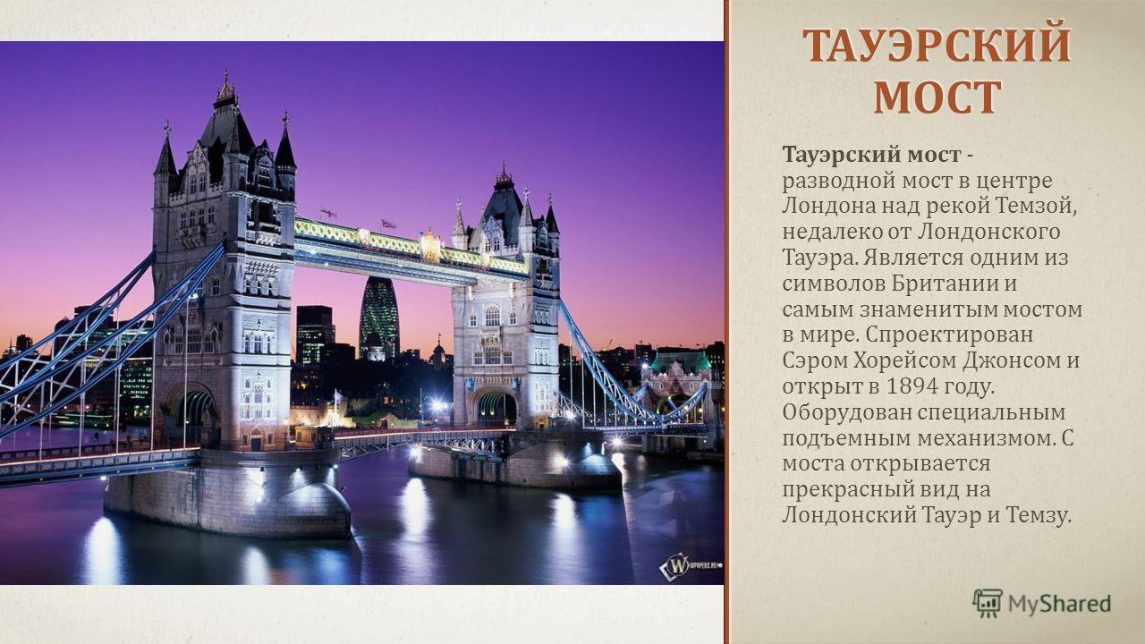 ТАУЭРСКИЙ МОСТ Тауэрский мост - разводной мост в центре Лондона над рекой Темзой, недалеко от Лондонского Тауэра. Является одним из символов Британии и самым знаменитым мостом в мире. Спроектирован Сэром Хорейсом Джонсом и открыт в 1894 году. Оборудо