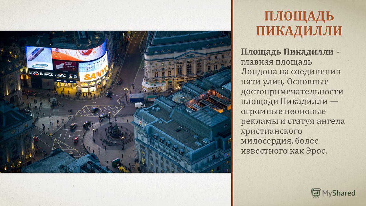 ПЛОЩАДЬ ПИКАДИЛЛИ Площадь Пикадилли - главная площадь Лондона на соединении пяти улиц. Основные достопримечательности площади Пикадилли огромные неоновые рекламы и статуя ангела христианского милосердия, более известного как Эрос.