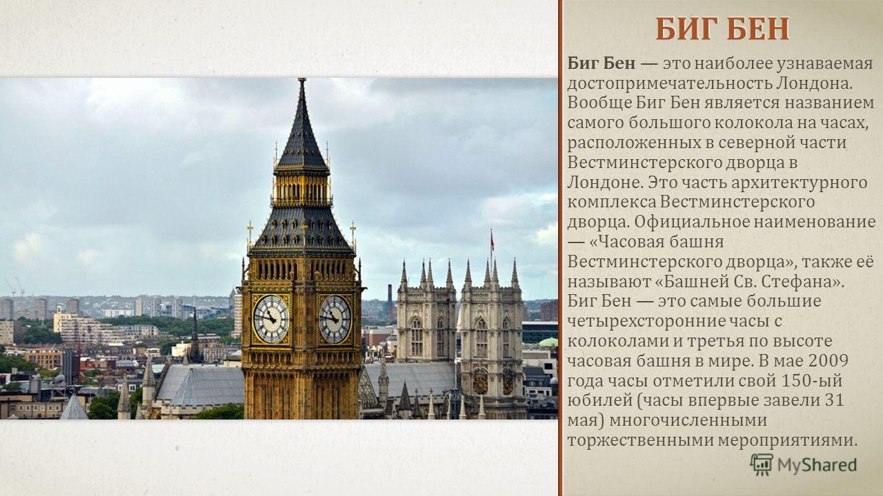 БИГ БЕН Биг Бен это наиболее узнаваемая достопримечательность Лондона. Вообще Биг Бен является названием самого большого колокола на часах, расположенных в северной части Вестминстерского дворца в Лондоне. Это часть архитектурного комплекса Вестминст