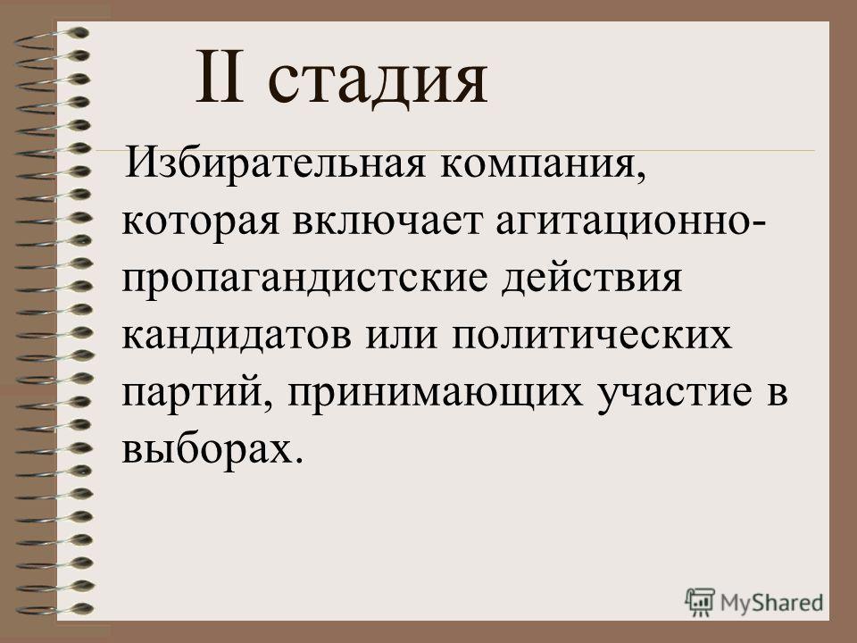 Избирательная компания, которая включает агитационно- пропагандистские действия кандидатов или политических партий, принимающих участие в выборах. II стадия