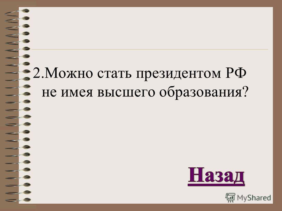 2. Можно стать президентом РФ не имея высшего образования?