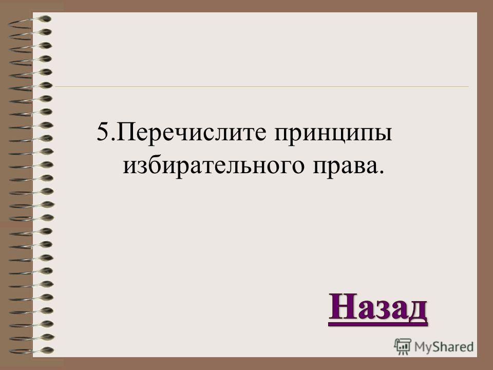 5. Перечислите принципы избирательного права.