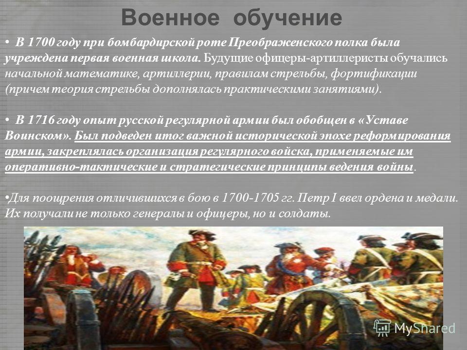 Военное обучение В 1700 году при бомбардирской роте Преображенского полка была учреждена первая военная школа. Будущие офицеры-артиллеристы обучались начальной математике, артиллерии, правилам стрельбы, фортификации (причем теория стрельбы дополнялас