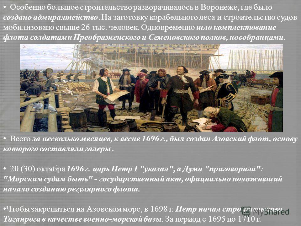 Особенно большое строительство разворачивалось в Воронеже, где было создано адмиралтейство. На заготовку корабельного леса и строительство судов мобилизовано свыше 26 тыс. человек. Одновременно шло комплектование флота солдатами Преображенского и Сем