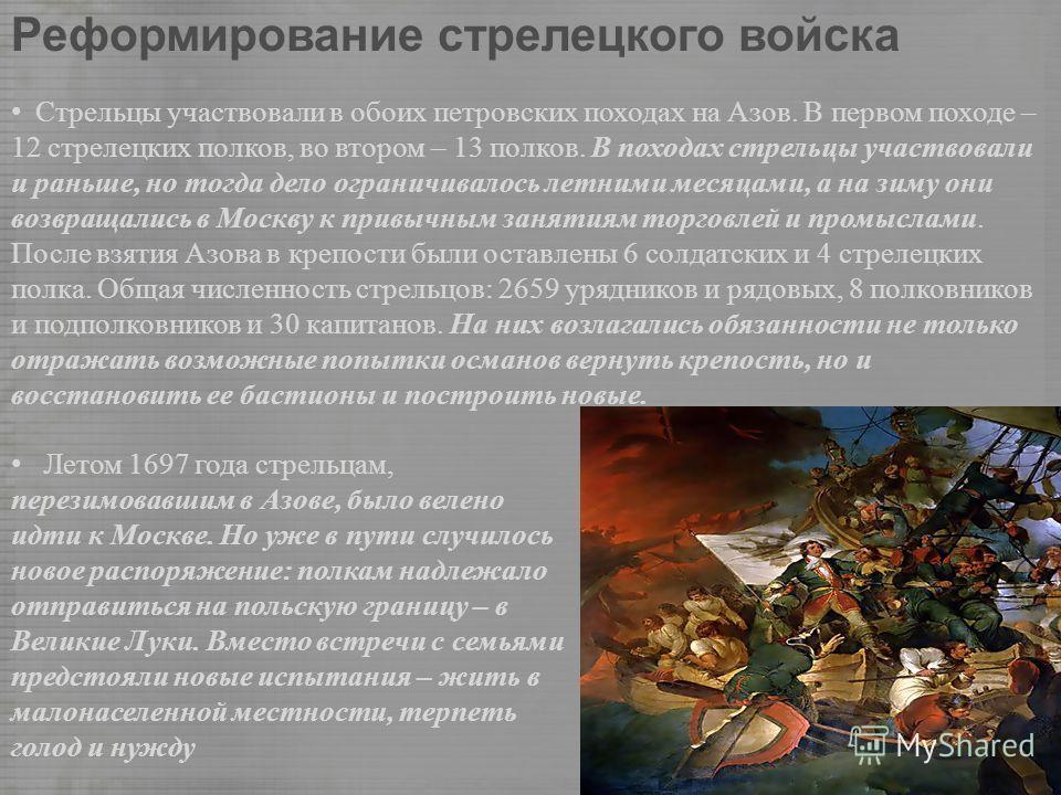 Реформирование стрелецкого войска Стрельцы участвовали в обоих петровских походах на Азов. В первом походе – 12 стрелецких полков, во втором – 13 полков. В походах стрельцы участвовали и раньше, но тогда дело ограничивалось летними месяцами, а на зим