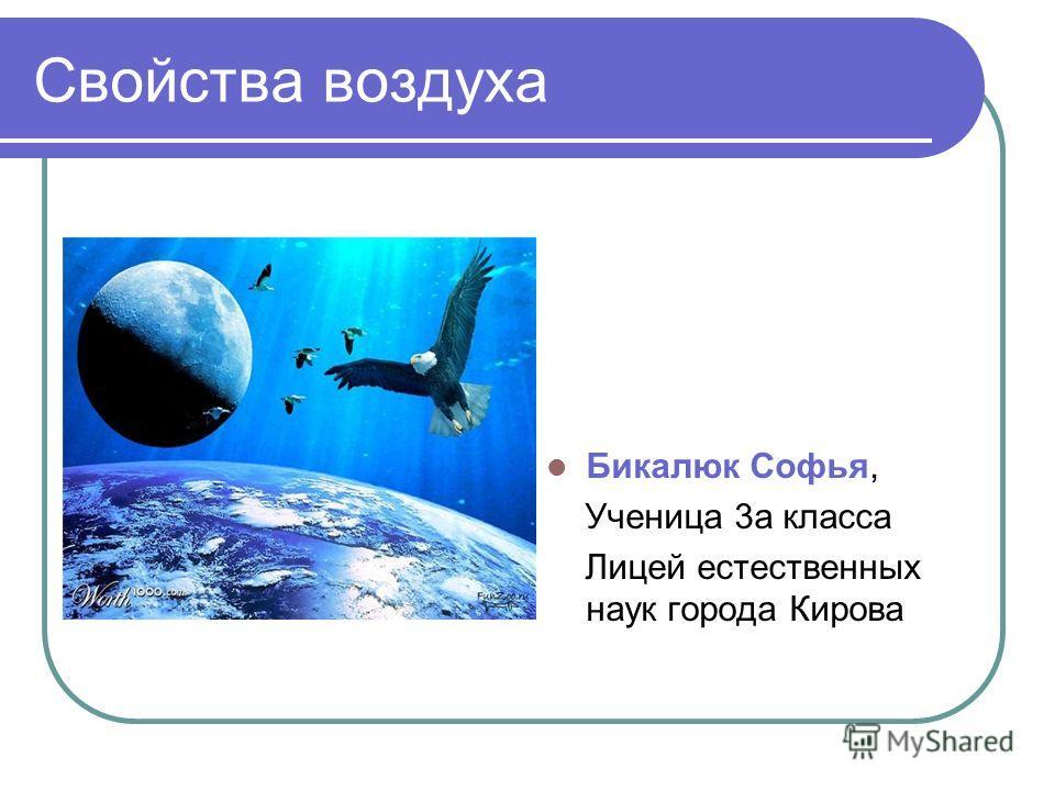 Свойства воздуха Бикалюк Софья, Ученица 3 а класса Лицей естественных наук города Кирова