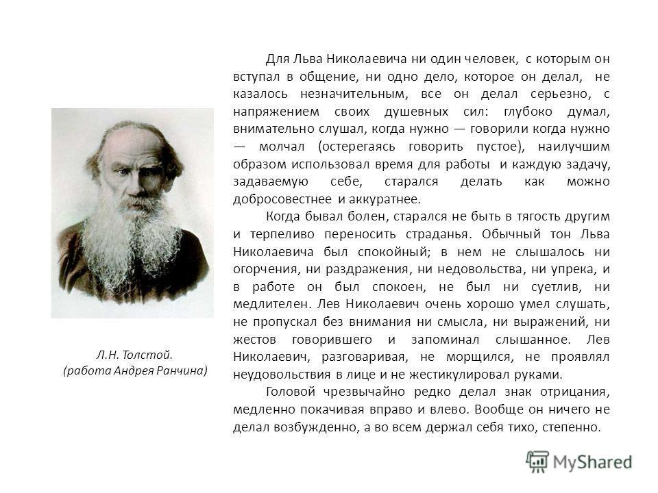 Для Льва Николаевича ни один человек, с которым он вступал в общение, ни одно дело, которое он делал, не казалось незначительным, все он делал серьезно, с напряжением своих душевных сил: глубоко думал, внимательно слушал, когда нужно говорили когда н