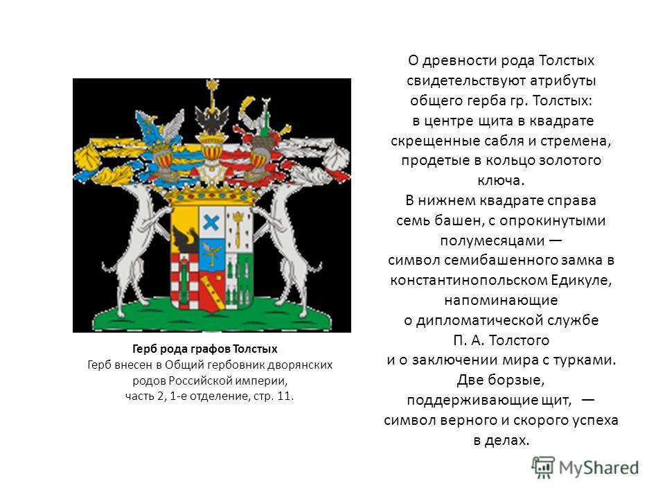 О древности рода Толстых свидетельствуют атрибуты общего герба гр. Толстых: в центре щита в квадрате скрещенные сабля и стремена, продетые в кольцо золотого ключа. В нижнем квадрате справа семь башен, с опрокинутыми полумесяцами символ семибашенного
