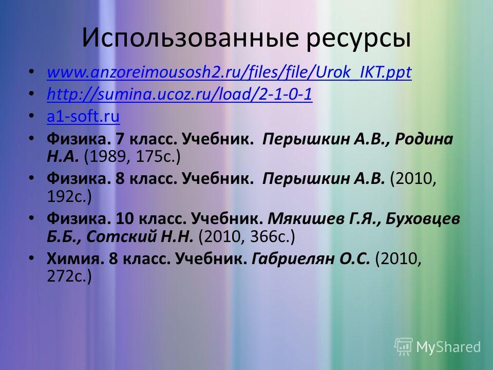 Использованные ресурсы www.anzoreimousosh2.ru/files/file/Urok_IKT.ppt http://sumina.ucoz.ru/load/2-1-0-1 a1-soft.ru Физика. 7 класс. Учебник. Перышкин А.В., Родина Н.А. (1989, 175 с.) Физика. 8 класс. Учебник. Перышкин А.В. (2010, 192 с.) Физика. 10