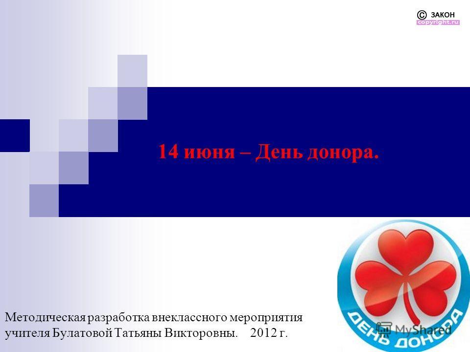 14 июня – День донора. Методическая разработка внеклассного мероприятия учителя Булатовой Татьяны Викторовны. 2012 г.