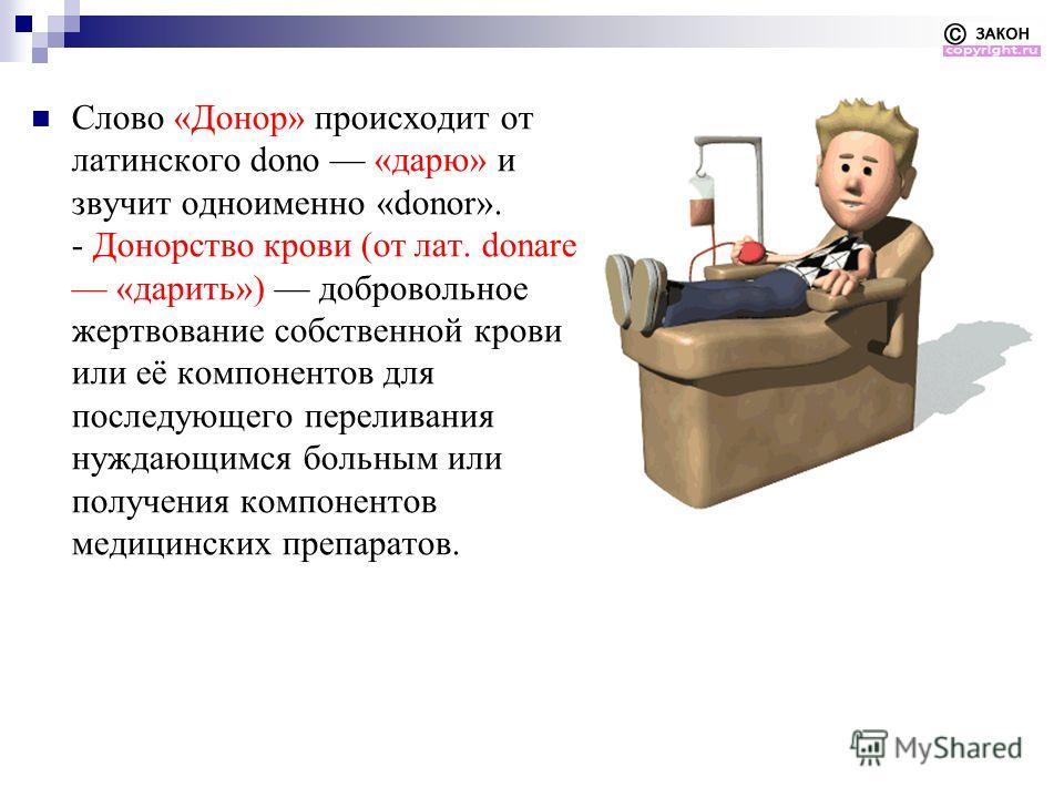 Слово «Донор» происходит от латинского dono «дарю» и звучит одноименно «donor». - Донорство крови (от лат. donare «дарить») добровольное жертвование собственной крови или её компонентов для последующего переливания нуждающимся больным или получения к