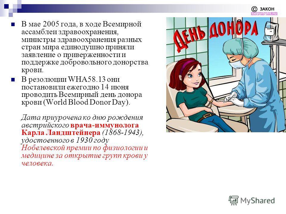 В мае 2005 года, в ходе Всемирной ассамблеи здравоохранения, министры здравоохранения разных стран мира единодушно приняли заявление о приверженности и поддержке добровольного донорства крови. В резолюции WHA58.13 они постановили ежегодно 14 июня про