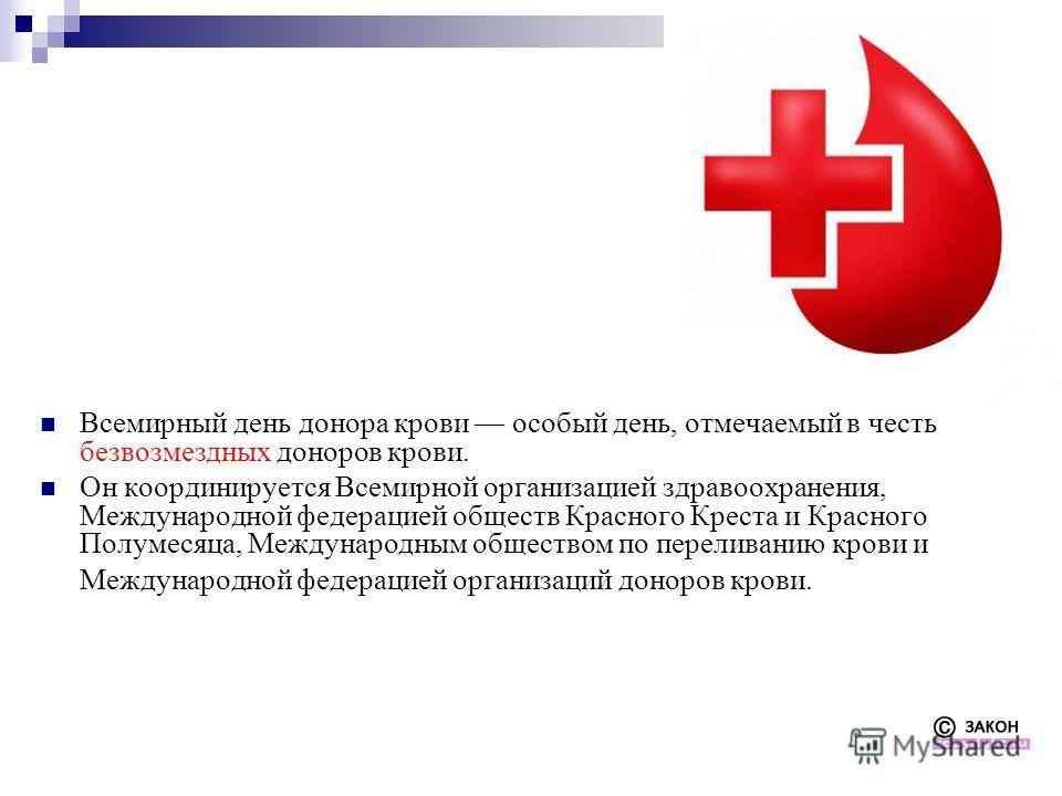 Всемирный день донора крови особый день, отмечаемый в честь безвозмездных доноров крови. Он координируется Всемирной организацией здравоохранения, Международной федерацией обществ Красного Креста и Красного Полумесяца, Международным обществом по пере