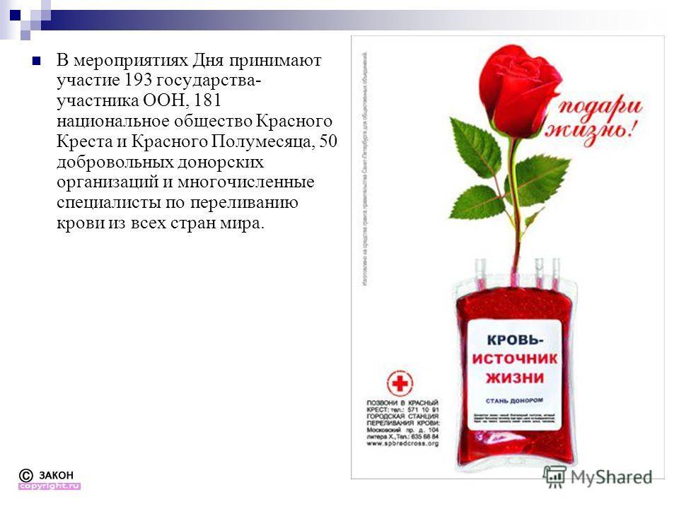 В мероприятиях Дня принимают участие 193 государства- участника ООН, 181 национальное общество Красного Креста и Красного Полумесяца, 50 добровольных донорских организаций и многочисленные специалисты по переливанию крови из всех стран мира.
