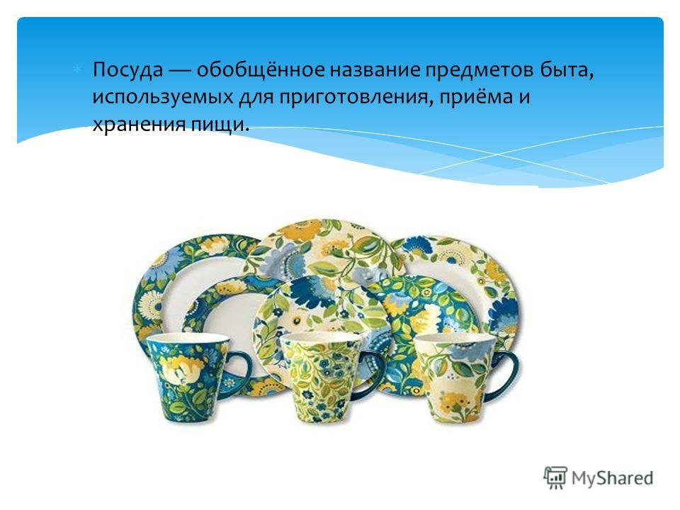 Посуда обобщённое название предметов быта, используемых для приготовления, приёма и хранения пищи.