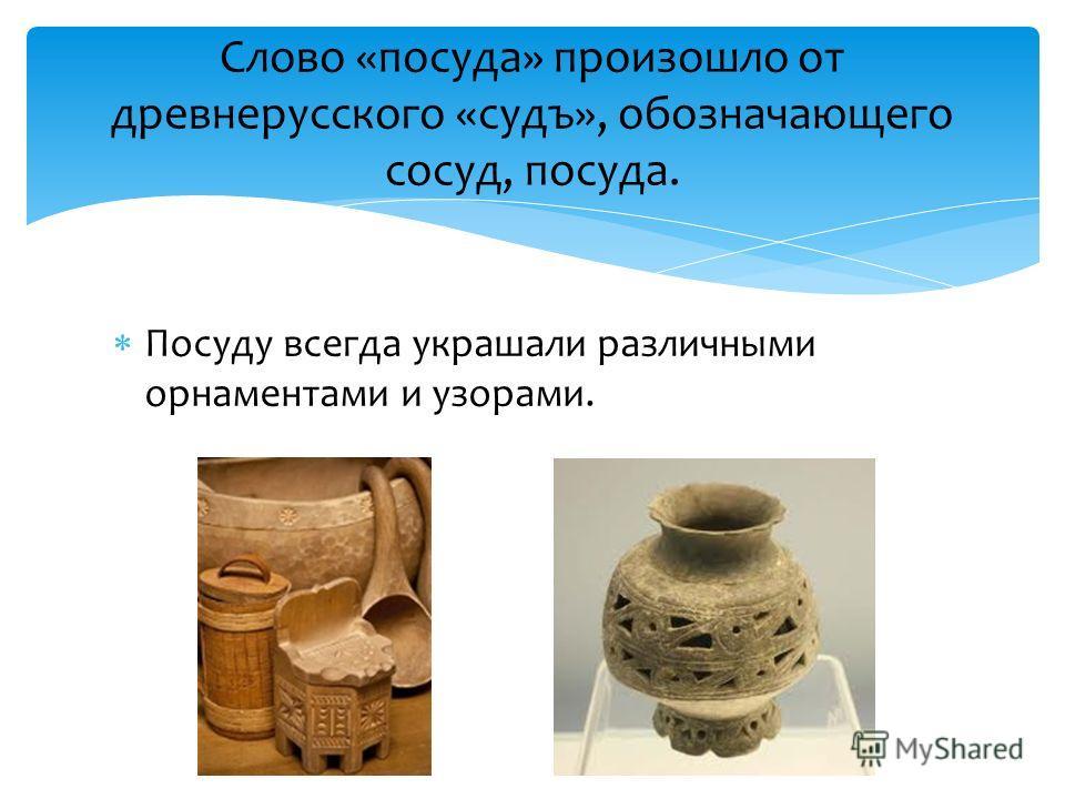 Посуду всегда украшали различными орнаментами и узорами. Слово «посуда» произошло от древнерусского «судъ», обозначающего сосуд, посуда.