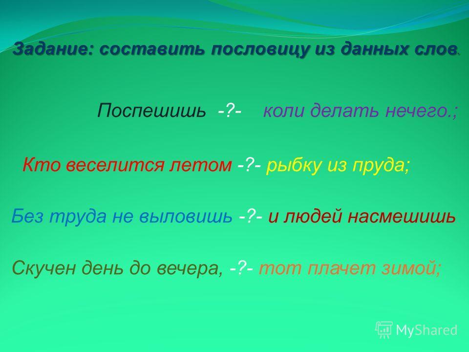 Поспешишь -?- коли делать нечего.; Кто веселится летом -?- рыбку из пруда; Без труда не выловишь -?- и людей насмешишь Скучен день до вечера, -?- тот плачет зимой; Задание: составить пословицу из данных слов.