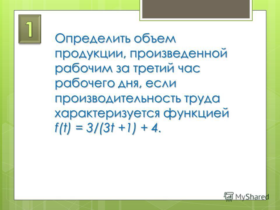 Определить объем продукции, произведенной рабочим за третий час рабочего дня, если производительность труда характеризуется функцией f(t) = 3/(3t +1) + 4.