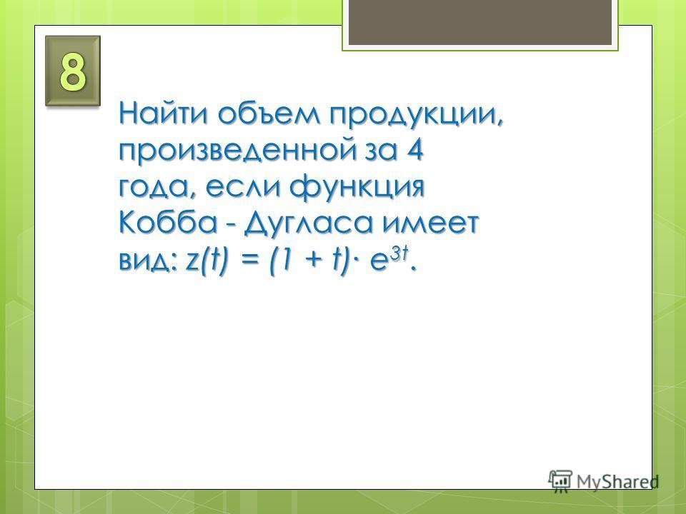 Найти объем продукции, произведенной за 4 года, если функция Кобба - Дугласа имеет вид: z(t) = (1 + t) e 3t.