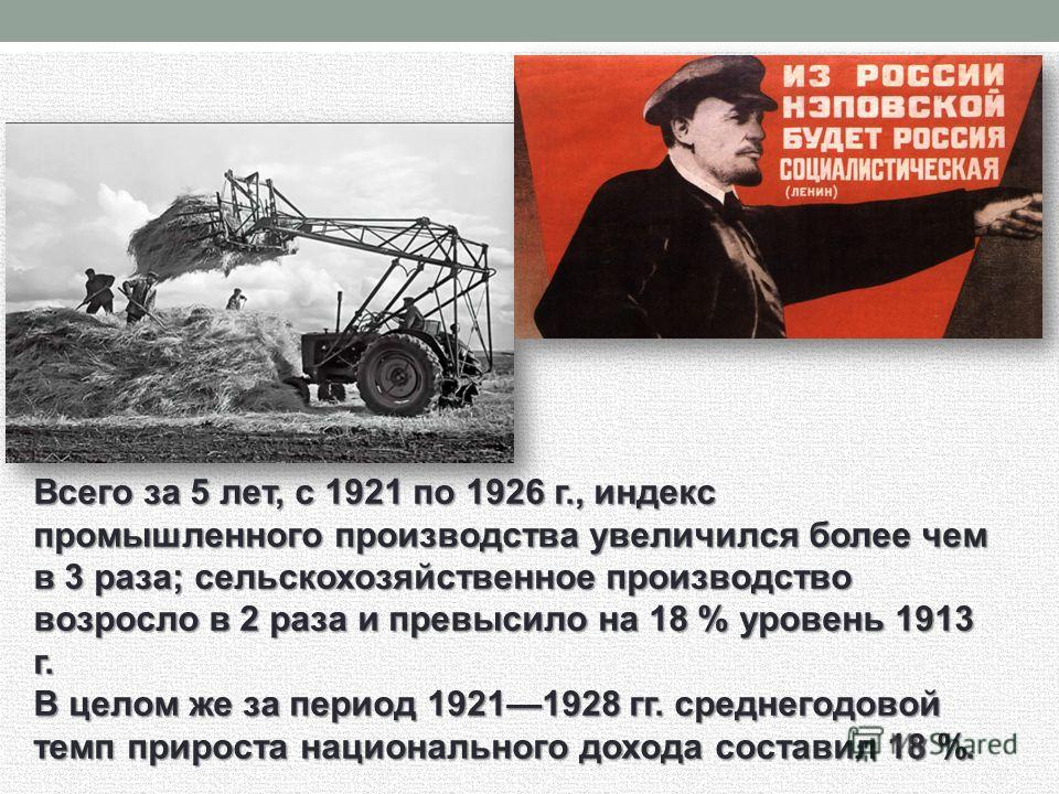 Всего за 5 лет, с 1921 по 1926 г., индекс промышленного производства увеличился более чем в 3 раза; сельскохозяйственное производство возросло в 2 раза и превысило на 18 % уровень 1913 г. В целом же за период 19211928 гг. среднегодовой темп прироста