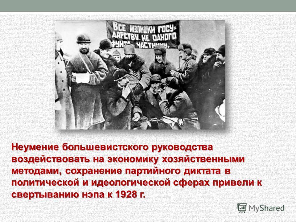 Неумение большевистского руководства воздействовать на экономику хозяйственными методами, сохранение партийного диктата в политической и идеологической сферах привели к свертыванию нэпа к 1928 г.