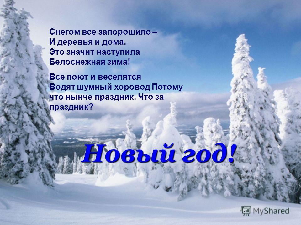 Снегом все запорошило – И деревья и дома. Это значит наступила Белоснежная зима! Все поют и веселятся Водят шумный хоровод Потому что нынче праздник. Что за праздник? Новый год!
