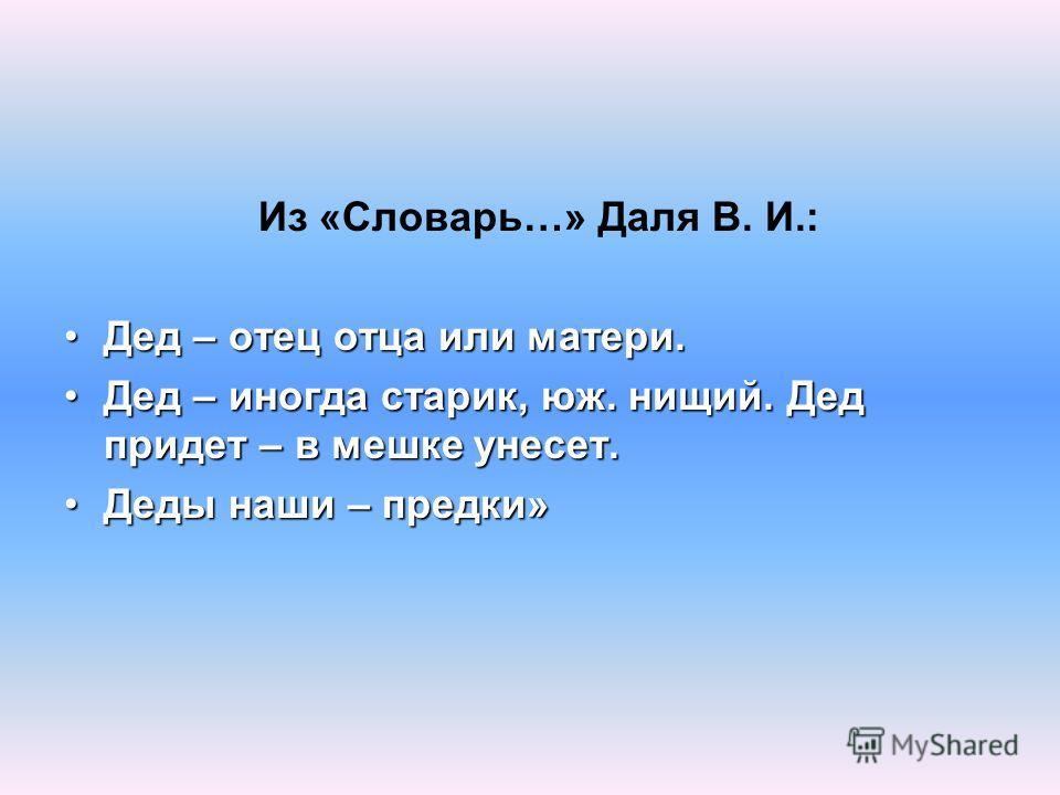 Из «Словарь…» Даля В. И.: Дед – отец отца или матери.Дед – отец отца или матери. Дед – иногда старик, юж. нищий. Дед придет – в мешке унесет.Дед – иногда старик, юж. нищий. Дед придет – в мешке унесет. Деды наши – предки»Деды наши – предки»