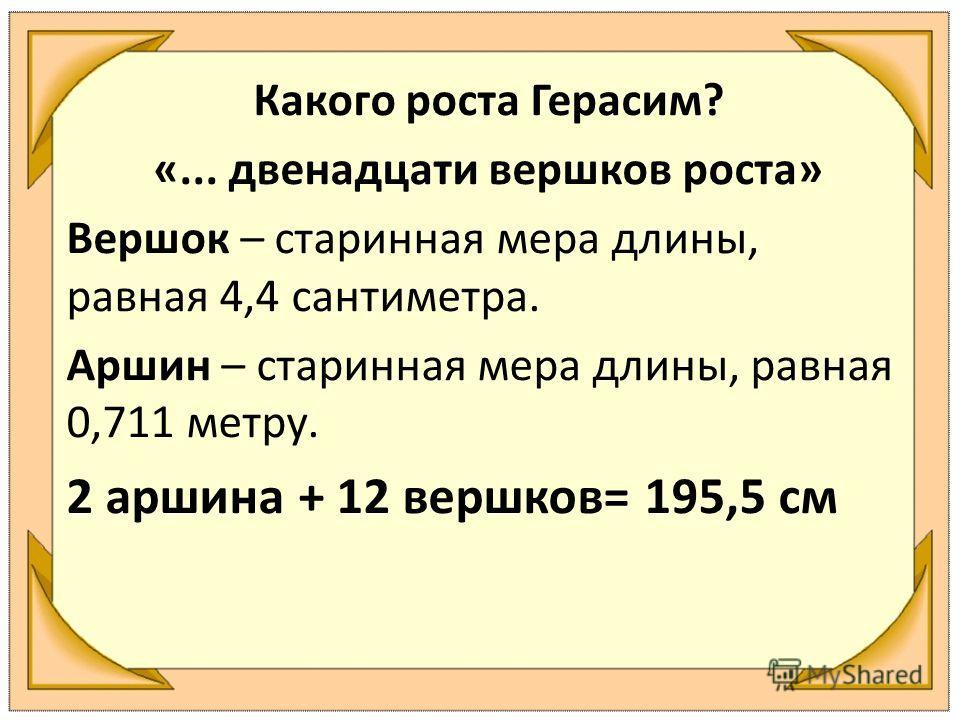 Какого роста Герасим? «... двенадцати вершков роста» Вершок – старинная мера длины, равная 4,4 сантиметра. Аршин – старинная мера длины, равная 0,711 метру. 2 аршина + 12 вершков= 195,5 см